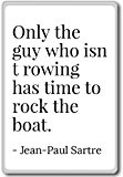 Only the guy who isn't rowing has time to ... - Jean-Paul Sartre - quotes fridge magnet, White - Aimant ...